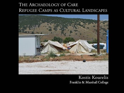 "Kostis Kourelis, ""The Archaeology of Care: Refugee Camps as Cultural Landscapes"""